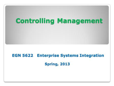 Controlling Management EGN 5622 Enterprise Systems Integration Spring, 2013 Controlling Management EGN 5622 Enterprise Systems Integration Spring, 2013.