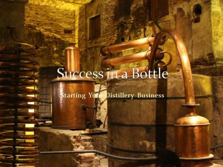 Starting Your Distillery Business. Plan to succeed Time to plan Make mistakes on paper Research industry Examples of success Examples of failure.