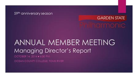 ANNUAL MEMBER MEETING Managing Director's Report OCTOBER 14, 2014 ● 6:30 PM OCEAN COUNTY COLLEGE, TOMS RIVER 59 th anniversary season.