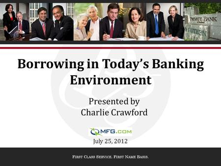 F IRST C LASS S ERVICE. F IRST N AME B ASIS. Borrowing in Today's Banking Environment July 25, 2012 Presented by Charlie Crawford.