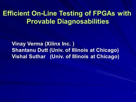 Efficient On-Line Testing of FPGAs with Provable Diagnosabilities Vinay Verma (Xilinx Inc. ) Shantanu Dutt (Univ. of Illinois at Chicago) Vishal Suthar.