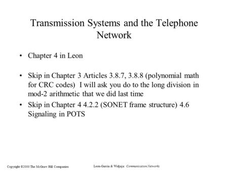 Leon-Garcia & Widjaja: Communication Networks Copyright ©2000 The McGraw Hill Companies Transmission Systems and the Telephone Network Chapter 4 in Leon.