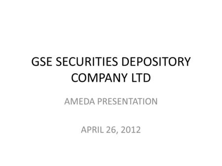 GSE SECURITIES DEPOSITORY COMPANY LTD AMEDA PRESENTATION APRIL 26, 2012.