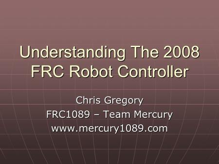 Understanding The 2008 FRC Robot Controller Chris Gregory FRC1089 – Team Mercury www.mercury1089.com.