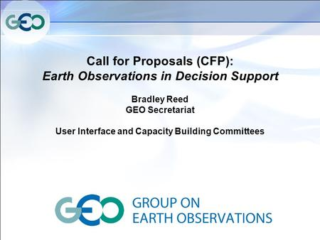 Call for Proposals (CFP): Earth Observations in Decision Support Bradley Reed GEO Secretariat User Interface and Capacity Building Committees.