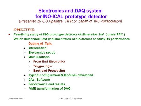 16 October, 2009ASET talk - S.S.Upadhya Electronics and DAQ system for INO-ICAL prototype detector (Presented by S.S.Upadhya, TIFR on behalf of INO collaboration)