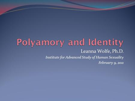 Leanna Wolfe, Ph.D. Institute for Advanced Study of Human Sexuality February 9, 2011.