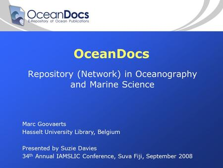 OceanDocs Repository (Network) in Oceanography and Marine Science Marc Goovaerts Hasselt University Library, Belgium Presented by Suzie Davies 34 th Annual.