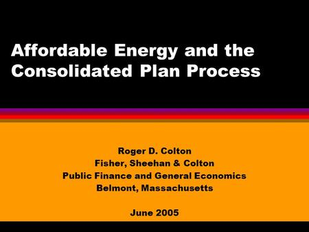 Affordable Energy and the Consolidated Plan Process Roger D. Colton Fisher, Sheehan & Colton Public Finance and General Economics Belmont, Massachusetts.