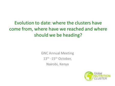 Evolution to date: where the clusters have come from, where have we reached and where should we be heading? GNC Annual Meeting 13 th -15 th October, Nairobi,
