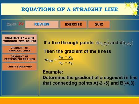 MENU REVIEW QUIZ EQUATIONS OF A STRAIGHT LINE >> GRADIENT OF A LINE THROUGH TWO POINTS GRADIENT OF A LINE THROUGH TWO POINTS EXERCISE GRADIENT OF PARALLEL.