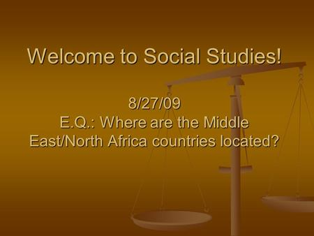 Welcome to Social Studies! 8/27/09 E.Q.: Where are the Middle East/North Africa countries located?