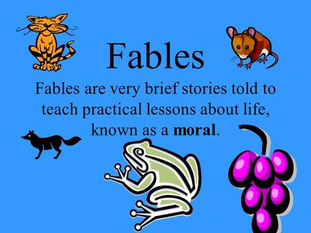 Fables Fables are very brief stories told to teach practical lessons about life, known as a moral.