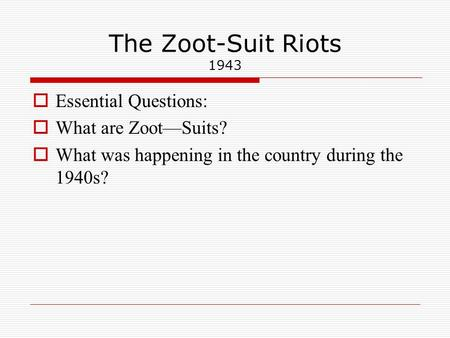 The Zoot-Suit Riots 1943  Essential Questions:  What are Zoot—Suits?  What was happening in the country during the 1940s?