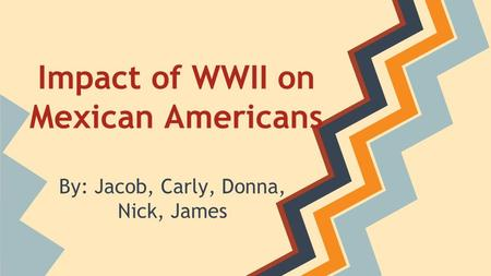 Impact of WWII on Mexican Americans By: Jacob, Carly, Donna, Nick, James.