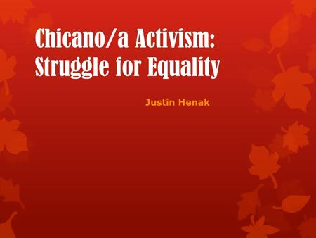 Chicano/a Activism: Struggle for Equality Justin Henak.