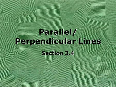 "Parallel/ Perpendicular Lines Section 2.4. If a line is written in ""y=mx+b"" form, then the slope of the line is the ""m"" value. If lines have the same."