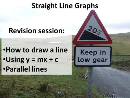 Straight Line Graphs Revision session: How to draw a line Using y = mx + c Parallel lines.