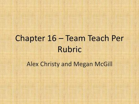 Chapter 16 – Team Teach Per Rubric Alex Christy and Megan McGill.
