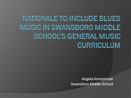 Angela Ammerman Swansboro Middle School. The Blues  Black American Folk music  Most influential form of traditional American music  Almost all pop.