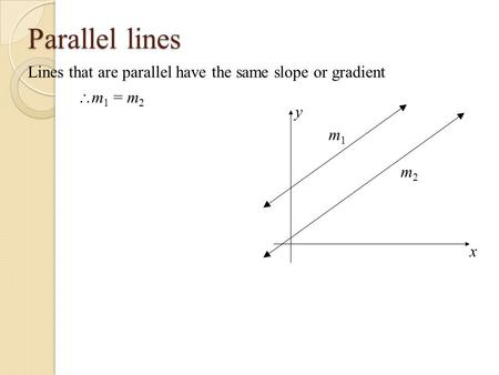 Parallel lines Lines that are parallel have the same slope or gradient x y m1m1 m2m2  m 1 = m 2.