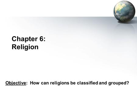 Chapter 6: Religion Objective: How can religions be classified and grouped?