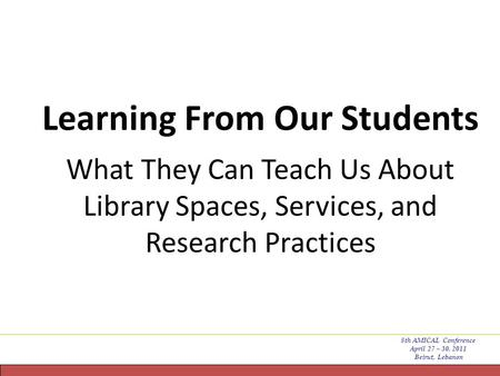 Learning From Our Students x What They Can Teach Us About Library Spaces, Services, and Research Practices 8th AMICAL Conference April 27 – 30, 2011 Beirut,