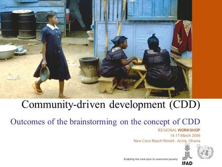 Community-driven development (CDD) Community-driven development (CDD) Outcomes of the brainstorming on the concept of CDD REGIONAL WORKSHOP 14-17 March.