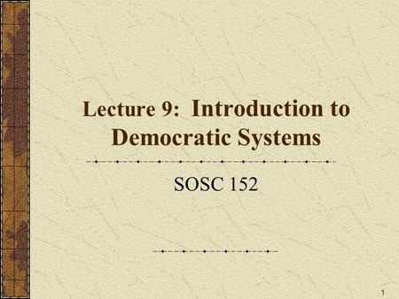1 Lecture 9: Introduction to Democratic Systems SOSC 152.