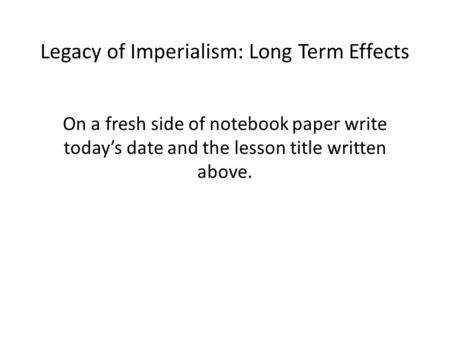 Legacy of Imperialism: Long Term Effects On a fresh side of notebook paper write today's date and the lesson title written above.