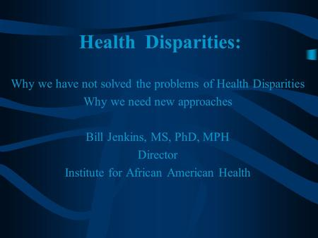Health Disparities: Why we have not solved the problems of Health Disparities Why we need new approaches Bill Jenkins, MS, PhD, MPH Director Institute.