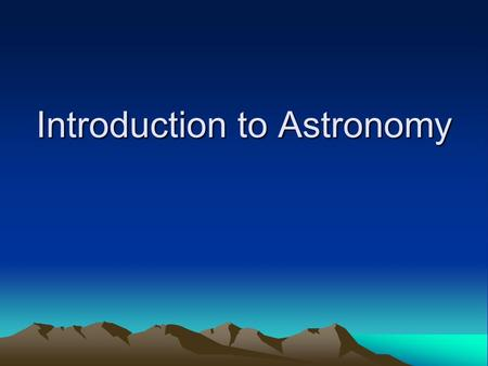 Introduction to Astronomy. What is Astronomy? Astronomy -  The science which investigates all the matter-energy.