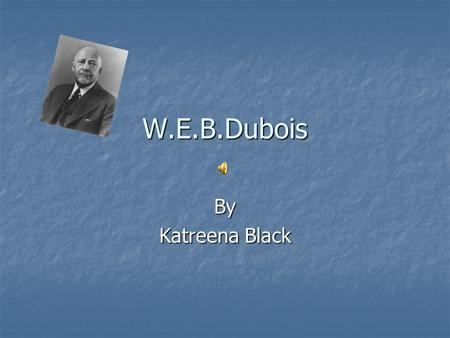 W.E.B.Dubois By Katreena Black. Birth, death and places Born February 23, 1868 Cuontry USA State Massachusetts City Great barrington. Died August 27,1963(age.
