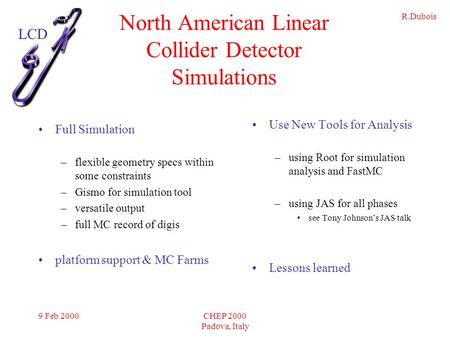 R.Dubois 9 Feb 2000CHEP 2000 Padova, Italy North American Linear Collider Detector Simulations Full Simulation –flexible geometry specs within some constraints.