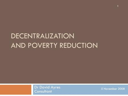 DECENTRALIZATION AND POVERTY REDUCTION Dr David Ayres Consultant 5 November 2008 1.