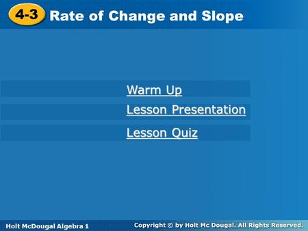 Holt McDougal Algebra 1 4-3 Rate of Change and Slope 4-3 Rate of Change and Slope Holt Algebra 1 Lesson Quiz Lesson Quiz Lesson Presentation Lesson Presentation.