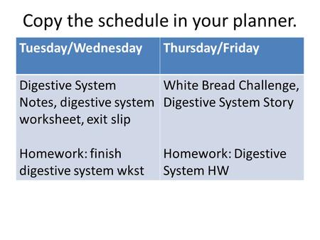 Copy the schedule in your planner. Tuesday/WednesdayThursday/Friday Digestive System Notes, digestive system worksheet, exit slip Homework: finish digestive.