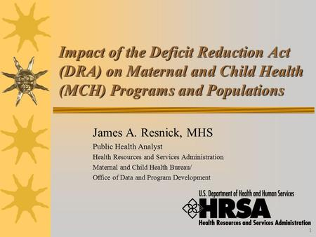 1 Impact of the Deficit Reduction Act (DRA) on Maternal and Child Health (MCH) Programs and Populations James A. Resnick, MHS Public Health Analyst Health.