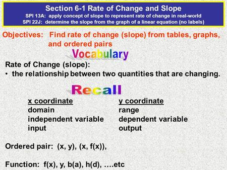 Section 6-1 Rate of Change and Slope SPI 13A: apply concept of slope to represent rate of change in real-world SPI 22J: determine the slope from the graph.