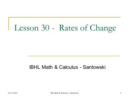 12/8/20151 Lesson 30 - Rates of Change IBHL Math & Calculus - Santowski HL Math & Calculus - Santowski.