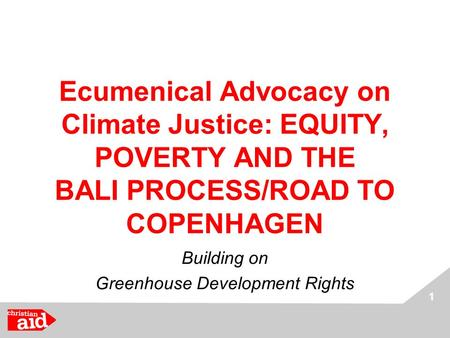 1 Ecumenical Advocacy on Climate Justice: EQUITY, POVERTY AND THE BALI PROCESS/ROAD TO COPENHAGEN Building on Greenhouse Development Rights.
