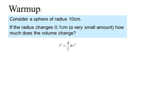 Warmup : Consider a sphere of radius 10cm. If the radius changes 0.1cm (a very small amount) how much does the volume change?