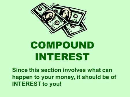 COMPOUND INTEREST Since this section involves what can happen to your money, it should be of INTEREST to you!