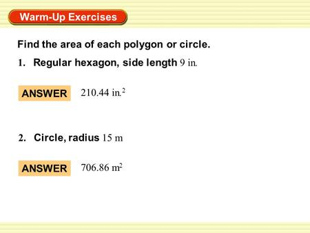 Warm-Up Exercises 1. Regular hexagon, side length 9 in. 2. Circle, radius 15 m ANSWER 210.44 in. 2 ANSWER 706.86 m 2 Find the area of each polygon or circle.