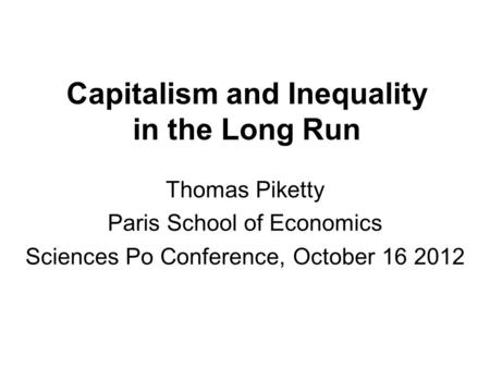 Capitalism and Inequality in the Long Run Thomas Piketty Paris School of Economics Sciences Po Conference, October 16 2012.