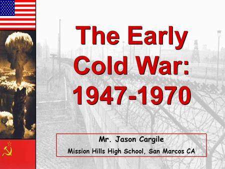 The Early Cold War: 1947-1970 The Early Cold War: 1947-1970 Mr. Jason Cargile Mission Hills High School, San Marcos CA.