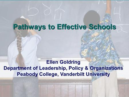 Ellen Goldring Department of Leadership, Policy & Organizations Peabody College, Vanderbilt University Pathways to Effective Schools.