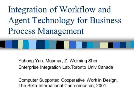 Integration of Workflow and Agent Technology for Business Process Management Yuhong Yan. Maamar, Z. Weiming Shen Enterprise Integration Lab.Toronto Univ.Canada.