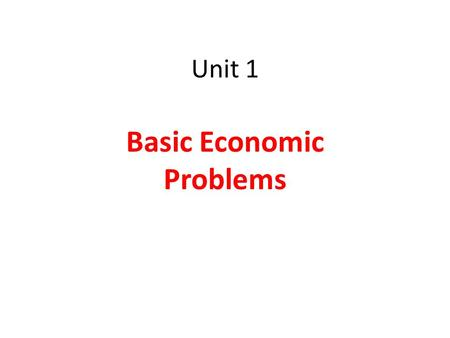 Unit 1 Basic Economic Problems. Our wants are UNLIMITED but resources are LIMITED……… So there is SCARCITY Hence we have to make CHOICES.