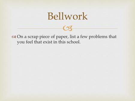   On a scrap piece of paper, list a few problems that you feel that exist in this school. Bellwork.